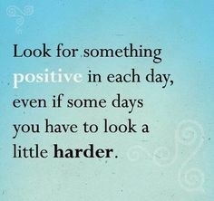 Look for something positive in each day, even if some days you have to look a little harder..