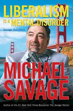 Liberalism Is a Mental Disorder- Michael Savage has the cure. With grit, guts, and gusto, talk radio sensation Michael Savage leaves no political turn unstoned as he savages today's most rabid liberal