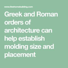 Greek and Roman orders of architecture can help establish molding size and placement
