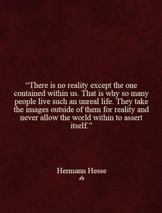 """""""There is no reality except the one contained within us....."""" Hermann Hesse"""
