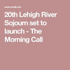 20th Lehigh River Sojourn set to launch - The Morning Call