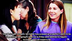 Grey's Anatomy - Your life is a gift. Accept It. No matter how screwed up or painful it seems to be. Somethings are going to work out as if they were destined to happen. As if they were just meant to be.