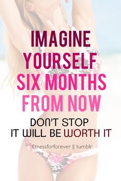 imagine yourself six months from now! so do not stop - keep going