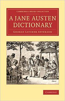 "A Jane Austen Dictionary.  By George Latimer Apperson. Cambridge University Press, April 30, 2015. (Cambridge Library Collection - Literary Studies) Paperback.  166 p. ""This 1932 work, compiled by the editor and scholar George Latimer Apperson (1857-1937), is an indispensable reference for all admirers of Jane Austen's work. Its aim was to 'include in one alphabet, the name of every person, place, book and author named in Jane Austen's novels, fragments and juvenilia'."" EA."