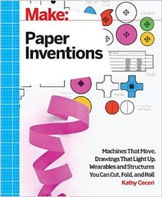 Make: Paper Inventions: Machines that Move, Drawings that Light Up, and Wearables and Structures You Can Cut, Fold, and Roll: Kathy Ceceri