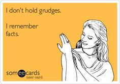 Truth... another one of my self made someecards.     I don't hold grudges. I remember facts.