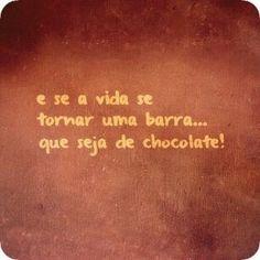 E se a vida se tornar uma barra... Que seja de chocolate.
