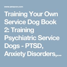 Training Your Own Service Dog Book 2: Training Psychiatric Service Dogs - PTSD, Anxiety Disorders, and Depression