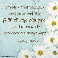 I testify that bad days come to an end, that faith always triumphs, and that heavenly promises are always kept. - Jeffrey R. Holland