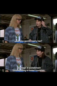 Waynes world- a movie full of deep, insightful truths! A must-see movie friends!