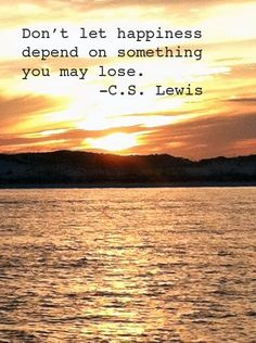 """Don't let happiness depend on something you may lose."" - C.S. Lewis  -- God is the only true source of happiness."