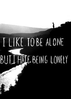I like being alone but I hate being lonely
