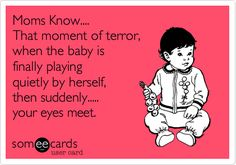 Funny Baby Ecard: Moms Know.... That moment of terror, when the baby is finally playing quietly by herself, then suddenly..... your eyes meet.