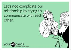 Let's not complicate our relationship by trying to communicate with each other.