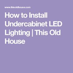 How to Install Undercabinet LED Lighting | This Old House