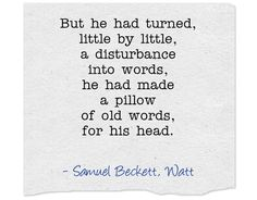 But he had turned, little by little, a disturbance into words...― Samuel Beckett, Watt