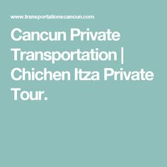 Cancun Private Transportation | Chichen Itza Private Tour.