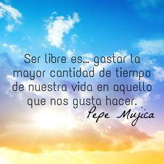 Ser libre es… gastar la mayor cantidad de tiempo de nuestra vida en aquello que nos gusta hacer. Pepe Mujica