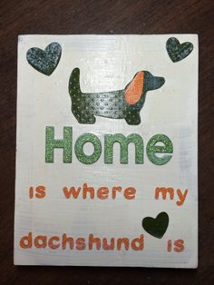 Took a saying off of another poster I saw online and made mine a plaque. Used Modge Podge glue to hold and secure. Used Paisley Cricut cartridge to cut out the dachshund and hearts. Font is Hello Kitty (round feature) Home is where my dachshund is...