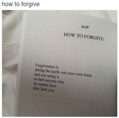 How to forgive - Forgiveness is taking the knife out of your own back and not using it to hurt anyone else no matter how they hurt you.