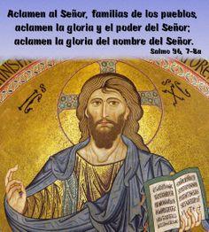 Aclamen al Señor, familias de los pueblos, aclamen la gloria y el poder del Señor; aclamen la gloria del nombre del Señor. (Salmo 96, 7-8a)