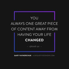 You always on great piece of content away from having your life changed. - Gary Vaynerchuk  Be honest with yourself was your last piece of content worthy of having your life changed? Keep pushing, keep hustling. #AskGaryVee