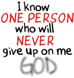I know one person who will never give up on me, God ~~I Love the Bible and Jesus Christ, Christian Quotes and verses. Quotes About God, Quotes To Live By, Me Quotes, Bible Quotes, Godly Quotes, Biblical Quotes, Truth Quotes, Random Quotes, Meaningful Quotes