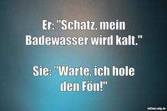 """Er: """"Schatz, mein Badewasser wird kalt."""" Sie: """"Warte, ich hole den Fön!"""" ... gefunden auf https://www.istdaslustig.de/spruch/2264 #lustig #sprüche #fun #spass"""