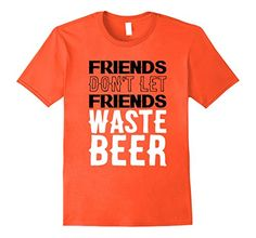 Friends Don't Let Friends Waste Beer Funny T-Shirt  Beer is delicious, but when you see a buddy about the leave a glass with some left, you have to say something! Don't let that hoppy goodness go to waste even if you have to drink it yourself! This cool tee is perfect for your lightweight friends that can't finish that last drink! Give it to a sister, brother, party friend, or family member! Makes a Bachelor party or Christmas gift!