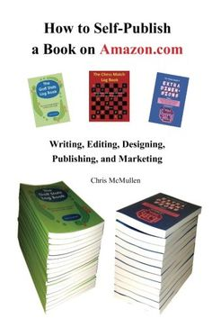 How to Self-Publish a Book on Amazon.com: Writing, Editing, Designing, Publishing, and Marketing/Chris McMullen