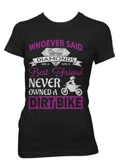 """Whoever said diamonds are a girls best friend never owned a dirt bike"". Great gift for a dirt bike lover! Double-needle stitching throughout, seamless collar, taped shoulder-to-shoulder, feminine cut"