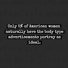Only 5% of American women naturally have the body type advertisements portray as ideal