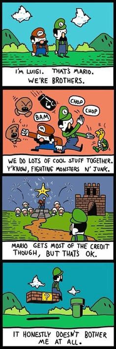 Dude, luigi I think you're way better than mario! Dont let that let u down!