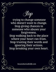 STOP... trying to change someone who doesn't want to change. Stop giving chances to someone who abuses your forgiveness. Stop walking back to the place where your heart ran from. Stop trusting their words and ignoring their actions Stop breaking your own heart.
