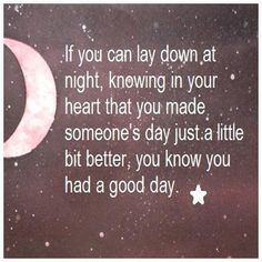 If you can lay down at night, knowing in your heart that you made someone's day just a little bit better, you know you had a good day. #inspirational_quotes
