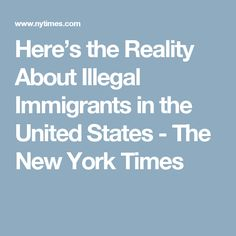 Here's the Reality About Illegal Immigrants in the United States - The New York Times