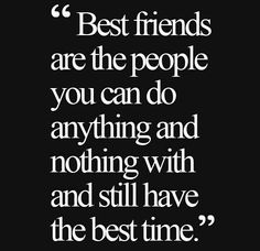 Best friends are the people you can do anything with and nothing with and still have the best time.