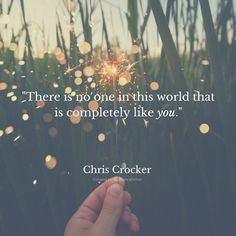 There is no one in this world that is completely like you. -Chris Crocker. Created by Johannah Miller @Johannahelise