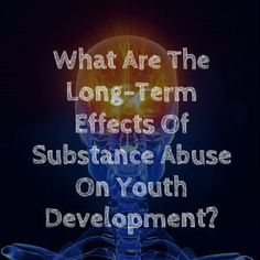 The Long-Term Effects Of Substance Abuse On Youth-Teen Development