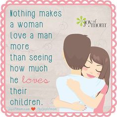 """Nothing makes a woman love a man more than seeing how much he loves their children."""