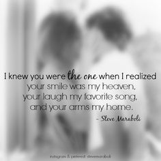 """""""I knew you were the one when I realized your smile was my heaven, your laugh my favorite song, and your arms my home."""" - Steve Maraboli #quote"""