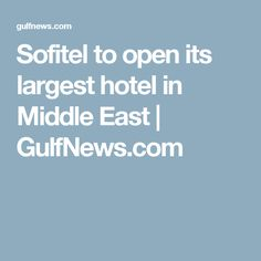 Sofitel to open its largest hotel in Middle East | GulfNews.com