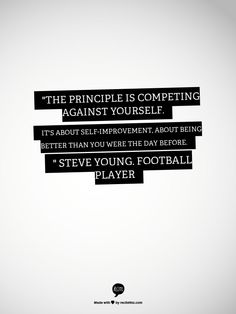 """""""The principle is competing against yourself. It's about self-improvement, about being better than you were the day before. """"   Steve Young, football player"""