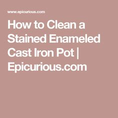 How to Clean a Stained Enameled Cast Iron Pot | Epicurious.com