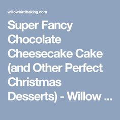 Super Fancy Chocolate Cheesecake Cake (and Other Perfect Christmas Desserts) - Willow Bird Baking
