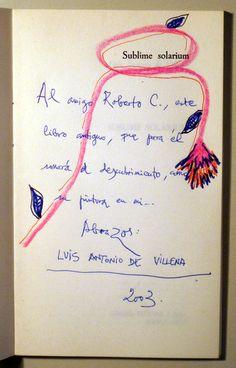 VILLENA, Luis Antonio de, SUBLIME SOLARIUM - Dedicatoria autógrafa del autor con un pequeño dibujo en color. Además, se incluye un pequeño catálogo de una exposición de pinturas de Villena en Barcelona en 2004, con textos de Ricard Planas y Modest Cuixart, en catalán, y de Arranz Bravo y Villena, en español. 1ª edición del primer libro del autor. http://www.llibresdelmirall.com/cgi-bin/shop?com=busca&opc=&and=and&html=buscac.html&texto=sublime+solarium