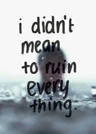 I Really Didnt Mean To Ruin Everything I Feel Terrible About All