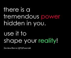 There is a tremendous POWER hidden in YOU.   Use it to shape your Reality!