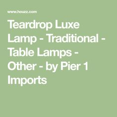 Teardrop Luxe Lamp - Traditional - Table Lamps - Other - by Pier 1 Imports