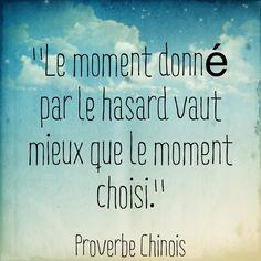 """""""Le moment donné par le hasard vaut mieux que le moment choisi."""" [ Proverbe chinois ]"""
